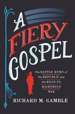 A Fiery Gospel: The Battle Hymn of the Republic and the Road to Righteous War (Religion and American Public Life)