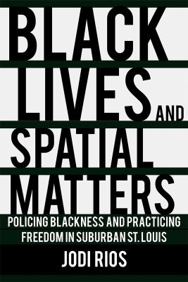Black Lives and Spatial Matters: Policing Blackness and Practicing Freedom in Suburban St. Louis (Police/Worlds: Studies in Security, Crime, and Gover