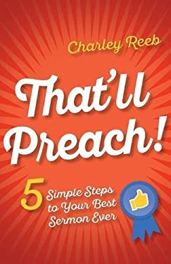 That'll Preach!: 5 Simple Steps to Your Best Sermon Ever