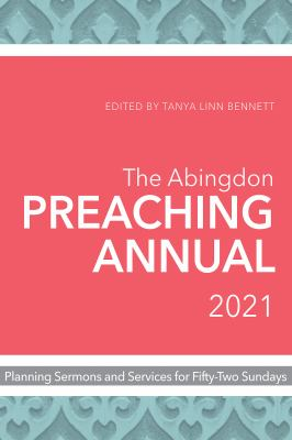 The Abingdon Preaching Annual 2021: Planning Sermons and Services for Fifty-Two Sundays