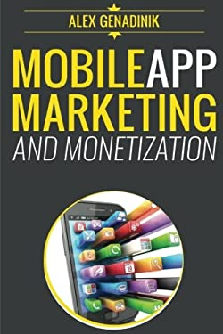 Mobile App Marketing And Monetization: How To Promote Mobile Apps Like A Pro: Learn to promote and monetize your Android or iPhone app. Get hundreds .