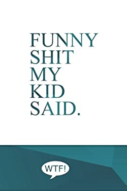 Funny shit my kid said: A diary of my kids funniest sayings