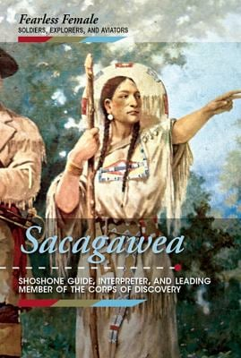 Sacagawea: Shoshone Guide, Interpreter, and Leading Member of the Corps of Discovery (Fearless Female Soldiers, Explorers, and Aviators)