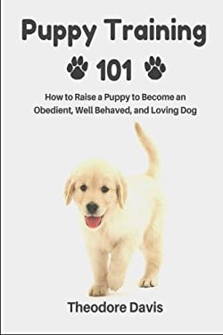 Puppy Training 101: How to Raise a Puppy to Become an Obedient, Well Behaved, and Loving Dog