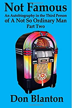 Not Famous - Part Two: An Autobiography In The Third Person Of A Not So Ordinary Man (Volume 2)