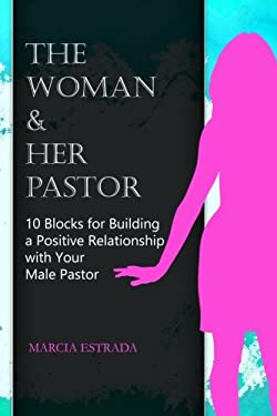 The Woman and Her Pastor: 10 Blocks for Building a Positive Relationship with Your Male Pastor