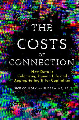 The Costs of Connection: How Data Is Colonizing Human Life and Appropriating It for Capitalism (Culture and Economic Life)