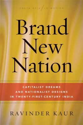 Brand New Nation: Capitalist Dreams and Nationalist Designs in Twenty-First-Century India (South Asia in Motion)
