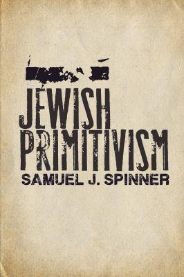 Jewish Primitivism (Stanford Studies in Jewish History and Culture)