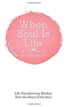 When Soul Is Life: Life Transforming Wisdom from the Heart of the Soul