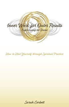Inner Work for Outer Results: How to Heal Yourself Through Spiritual Practice