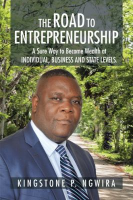 The Road to Entrepreneurship: A Sure Way to Become Wealth at INDIVIDUAL, BUSINESS AND STATE LEVELS.
