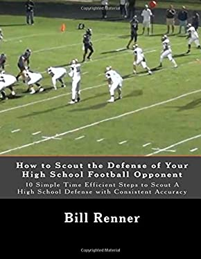 How to Scout the Defense of Your High School Football Opponent: 10 Simple Time Efficient Steps to Scout A High School Defense with Consistent Accuracy
