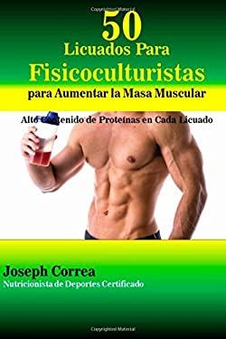 50 Licuados Para Fisicoculturistas para Aumentar la Masa Muscular: Alto Contenido de Proteinas en Cada Licuado (Spanish Edition)