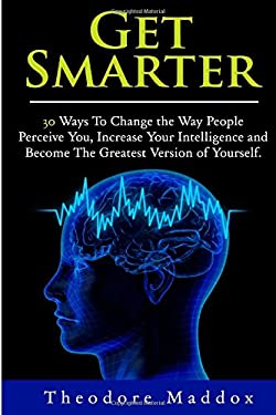 Get Smarter: 30 Ways to Change the Way People Perceive You, Increase Your Intelligence and Become the Greatest Version of Yourself (Brain Hacks- Incre