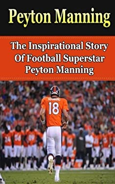 Peyton Manning: The Inspirational Story of Football Superstar Peyton Manning (Peyton Manning Unauthorized Biography, Denver Broncos, Indianapolis Colt