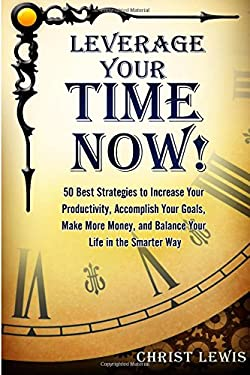 Leverage Your Time Now!: 50 Best Strategies to Increase Your Productivity, Accomplish Your Goals, Make More Money, and Balance Your Life in the Smarte
