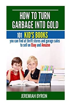 How to turn Garbage into Gold: 101 Kid's Books You Can Find at Thrift Stores and Garage Sales to Sell on Ebay and Amazon (Volume 2)