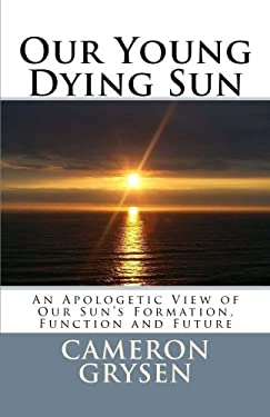 Our Young Dying Sun: An Apologetic View of Our Sun's Formation, Function and Future
