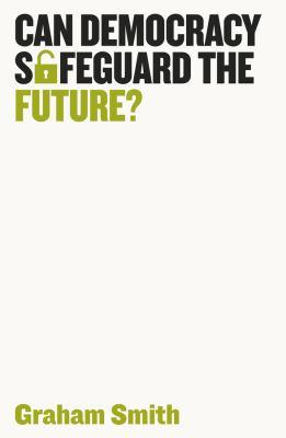 Can Democracy Safeguard the Future? (Democratic Futures)