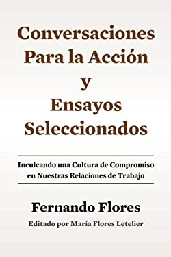 Conversaciones Para La Accion y Ensayos Seleccionados: Inculcando Una Cultura de Compromiso en Nuestras Relaciones de Trabajo (Spanish Edition)