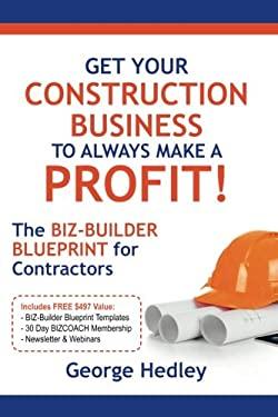 Get Your Construction Business To Always Make A Profit!: The BIZ-BUILDER BLUEPRINT For Contractors