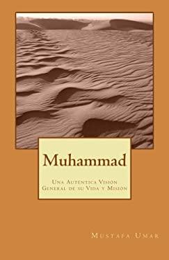Muhammad: Una Autntica Visin General de su Vida y Misin (Spanish Edition)