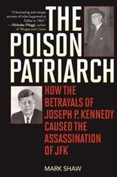 The Poison Patriarch: How the Betrayals of Joseph P. Kennedy Caused the Assassination of JFK 23202701