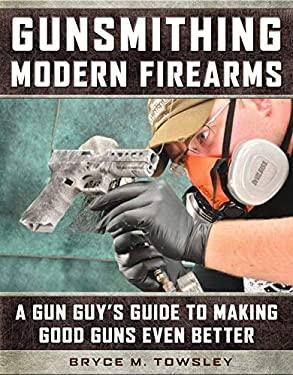 Gunsmithing Modern Firearms: A Gun Guys Guide to Making Good Guns Even Better