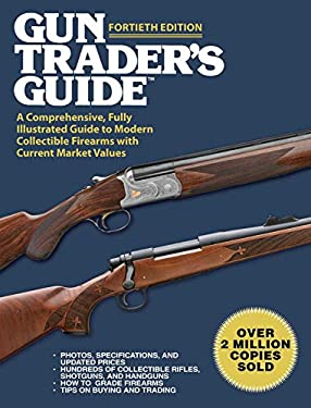 Gun Traders Guide, Fortieth Edition: A Comprehensive, Fully Illustrated Guide to Modern Collectible Firearms with Current Market Values