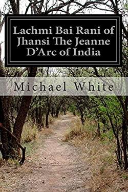 Lachmi Bai Rani of Jhansi The Jeanne D'Arc of India