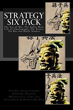 Strategy Six Pack: The Art of War, The Gallic Wars, Life of Charlemagne, The Prince, On War and Battle Studies
