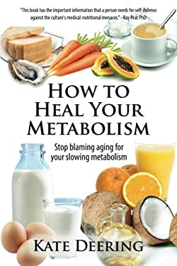 How to Heal Your Metabolism: Learn How the Right Foods, Sleep, the Right Amount of Exercise, and Happiness Can Increase Your Metabolic Rate and Help H