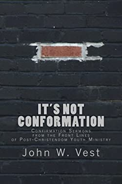 It's Not Conformation: Confirmation Sermons from the Front Lines of Post-Christendom Youth Ministry