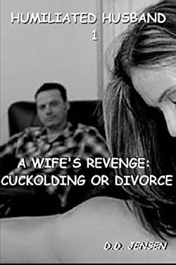 A Wife's Revenge: Cuckolding or Divorce (Humiliated Husband) (Volume 1)