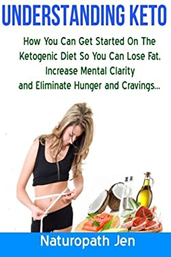 Understanding Keto: How You Can Get Started on the Ketogenic Diet so that you can Lose Fat, Increase Mental Clarity and Eliminate Hunger and Cravings.