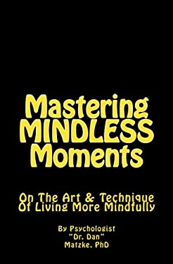 Mastering MINDLESS Moments: On The Art & Technique Of Living More Mindfully