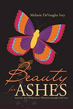 Beauty for Ashes: A Journey from Brokenness to Wholeness through Gods Love
