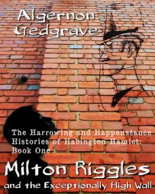 Milton Riggles and the Exceptionally High Wall: The Harrowing and Happenstance Histories of Habington Hamlet: Book One (Volume 1)