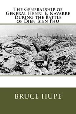 The Generalship of General Henri E. Navarre During the Battle of Dien Bien Phu