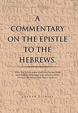 A Commentary on the Epistle to the Hebrews.: With a Verse by Verse Exegesis of the Greek Text for a Better Understanding of Theological Issues ... for