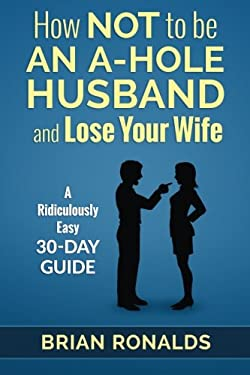 How Not to be an A-Hole Husband and Lose Your Wife (A-Hole Series) (Volume 1)