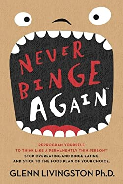 Never Binge Again(tm): Reprogram Yourself to Think Like a Permanently Thin Person. Stop Overeating and Binge Eating and Stick to the Food Plan of Your