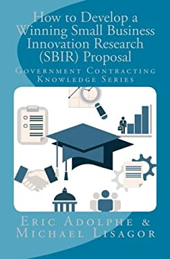 How to Develop a Winning Small Business Innovation Research (SBIR) Proposal: Government Contractor Knowledge Series