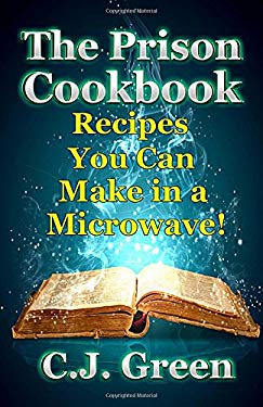 The Prison Cookbook: A Cookbook for Prison Inmates Full of Delicious Recipes that You can Cook in a Microwave Oven! (Helpful Cooking Guides and Gourme