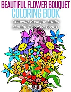 Beautiful Flower Bouquet Coloring Book: Coloring Book for Adults (Lovink Coloring Books)