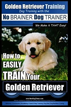 Golden Retriever Training | Dog Training with the No BRAINER Dog TRAINER ~ We Make it THAT Easy!: How to EASILY Train Your Golden Retriever (Volume 1)