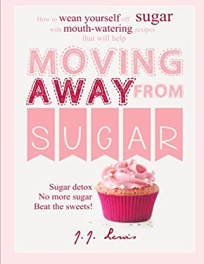Moving Away from Sugar: How to wean yourself off sugar with mouth-watering recipes that will help
