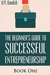The Beginner's Guide to Successful Entrepreneurship: How to Be an Effective CEO and Start a Business: How to Start Your Own Compan 23797910