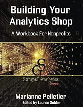 Building Your Analytics Shop: A Workbook for Non-Profits (Staupell Analytics Workbook Series) (Volume 1)